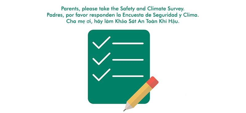 Parents, please take the Safety and Climate Survey. <br> Padres, por favor responden la Encuesta de Seguridad y Clima. <br> Cha mẹ ơi, hãy làm Khảo Sát An Toàn Khí Hậu.