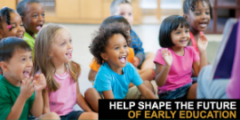 Help Shape the Future of Early Education with students in classroom
