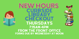 New Hours Curbside Library Checkout Thursdays 7:15AM-4 PM Forms due by Wednesday at Noon